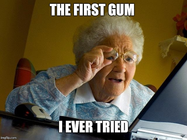 Grandma Finds The Internet Meme | THE FIRST GUM I EVER TRIED | image tagged in memes,grandma finds the internet | made w/ Imgflip meme maker