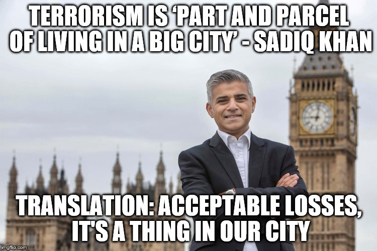London Attack | TERRORISM IS 'PART AND PARCEL OF LIVING IN A BIG CITY' - SADIQ KHAN TRANSLATION: ACCEPTABLE LOSSES, IT'S A THING IN OUR CITY | image tagged in london bridge,sadiq khan,terrorism,islam,memes,president trump | made w/ Imgflip meme maker