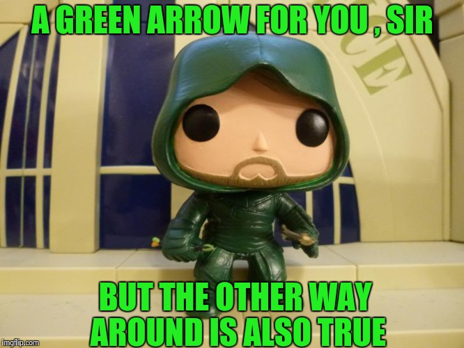 A GREEN ARROW FOR YOU , SIR BUT THE OTHER WAY AROUND IS ALSO TRUE | image tagged in bobblehead green arrow | made w/ Imgflip meme maker