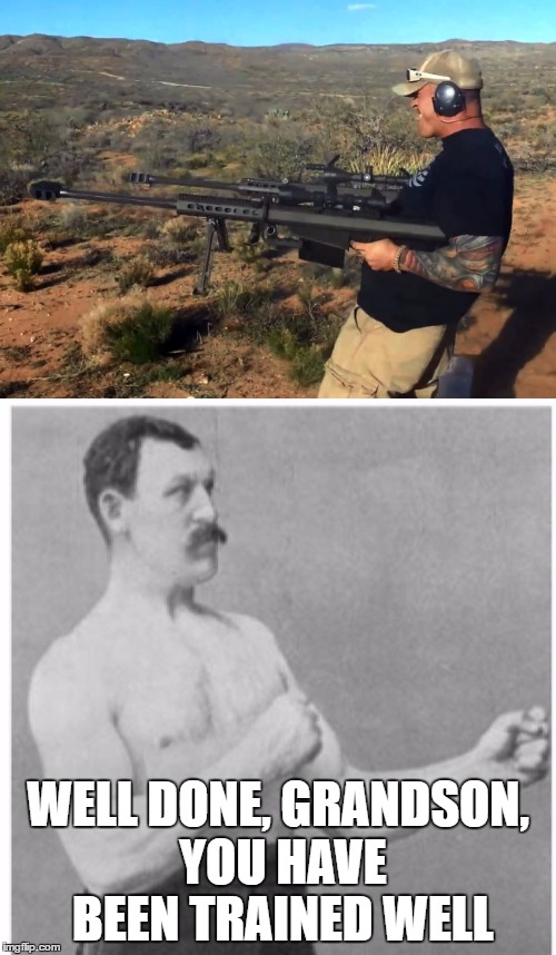 Overly Manly Man has a grandson | WELL DONE, GRANDSON, YOU HAVE BEEN TRAINED WELL | image tagged in meme,funny,guns,sniper rifle | made w/ Imgflip meme maker