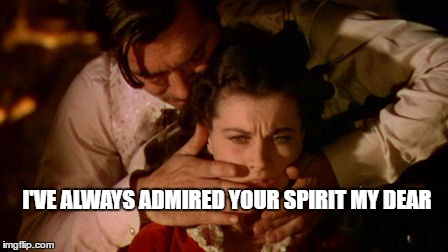 I'VE ALWAYS ADMIRED YOUR SPIRIT MY DEAR | image tagged in gone with the wind | made w/ Imgflip meme maker