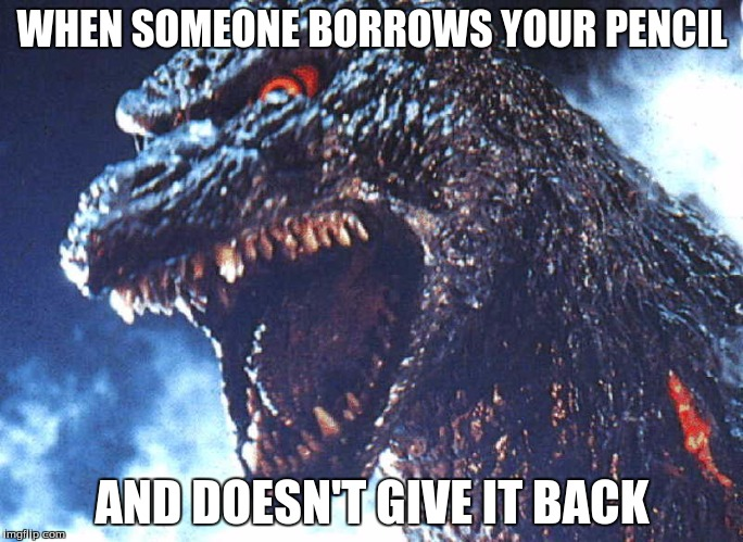 Angry Godzilla | WHEN SOMEONE BORROWS YOUR PENCIL AND DOESN'T GIVE IT BACK | image tagged in angry godzilla,stolen pencil,godzilla,pencil | made w/ Imgflip meme maker