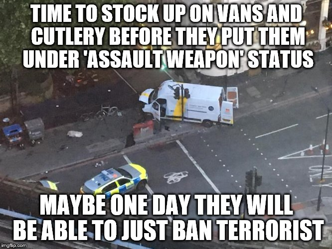 Assault Vans | TIME TO STOCK UP ON VANS AND CUTLERY BEFORE THEY PUT THEM UNDER 'ASSAULT WEAPON' STATUS MAYBE ONE DAY THEY WILL BE ABLE TO JUST BAN TERRORIS | image tagged in terrorism,islam,london bridge,assault weapons,memes,london | made w/ Imgflip meme maker