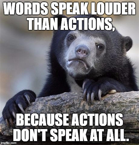 TurnASayingOnItsHeadWeek. | WORDS SPEAK LOUDER THAN ACTIONS, BECAUSE ACTIONS DON'T SPEAK AT ALL. | image tagged in memes,confession bear | made w/ Imgflip meme maker