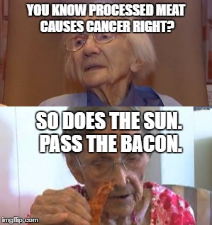 YOU KNOW PROCESSED MEAT CAUSES CANCER RIGHT? SO DOES THE SUN. PASS THE BACON. | image tagged in memes,bacon,old man | made w/ Imgflip meme maker