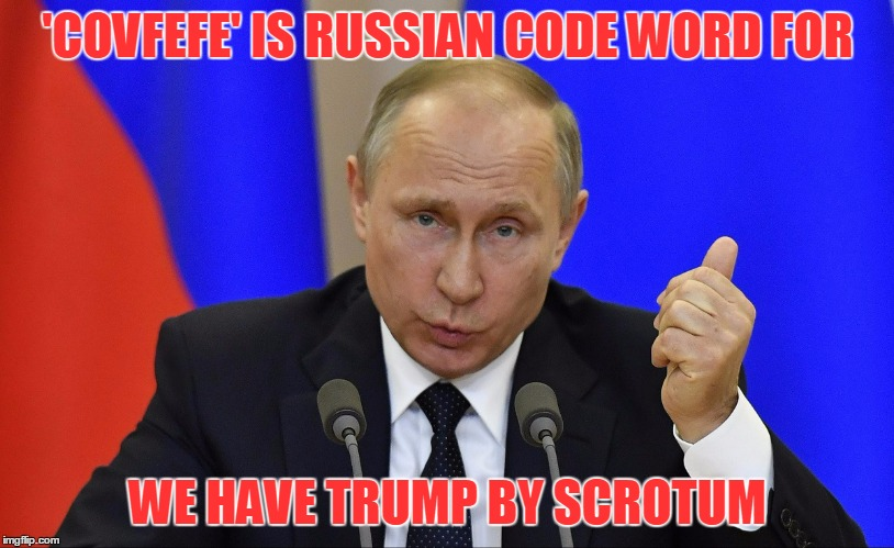 'COVFEFE' IS RUSSIAN CODE WORD FOR WE HAVE TRUMP BY SCROTUM | made w/ Imgflip meme maker