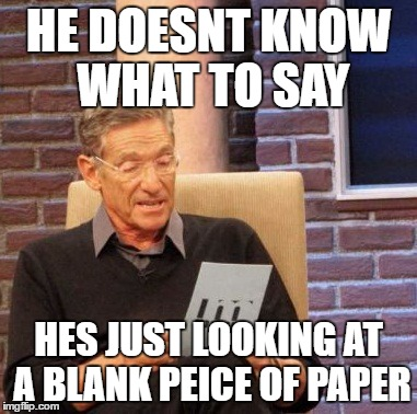 Maury Lie Detector Meme | HE DOESNT KNOW WHAT TO SAY HES JUST LOOKING AT A BLANK PEICE OF PAPER | image tagged in memes,maury lie detector | made w/ Imgflip meme maker