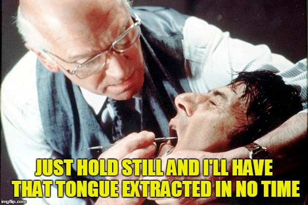 JUST HOLD STILL AND I'LL HAVE THAT TONGUE EXTRACTED IN NO TIME | made w/ Imgflip meme maker