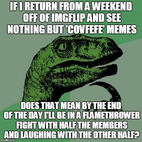never has a cultural catchphrase meant so little - and so much - to so many | IF I RETURN FROM A WEEKEND OFF OF IMGFLIP AND SEE NOTHING BUT 'COVFEFE' MEMES DOES THAT MEAN BY THE END OF THE DAY I'LL BE IN A FLAMETHROWER | image tagged in memes,philosoraptor,covfefe,covfefe week | made w/ Imgflip meme maker