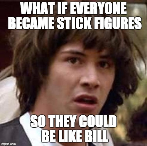 Conspiracy Keanu Meme | WHAT IF EVERYONE BECAME STICK FIGURES SO THEY COULD BE LIKE BILL | image tagged in memes,conspiracy keanu | made w/ Imgflip meme maker