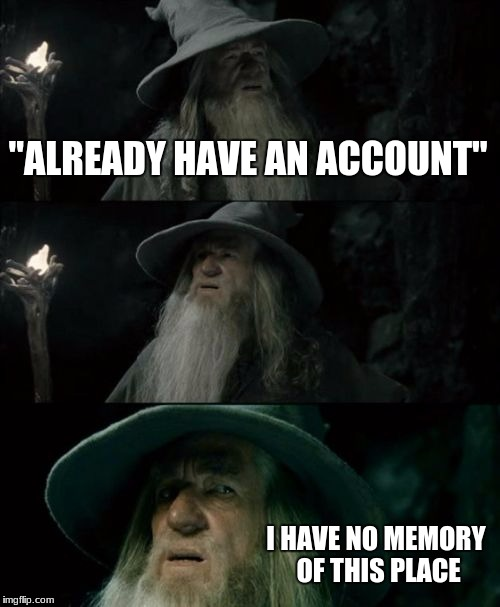 "Confused Gandalf Meme | ""ALREADY HAVE AN ACCOUNT"" I HAVE NO MEMORY OF THIS PLACE 