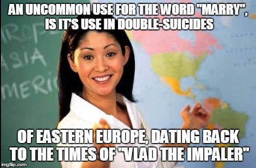 "Memes | AN UNCOMMON USE FOR THE WORD ""MARRY"", IS IT'S USE IN DOUBLE-SUICIDES OF EASTERN EUROPE, DATING BACK TO THE TIMES OF ""VLAD THE IMPALER"" 