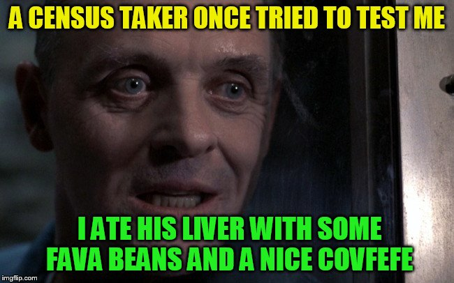 A CENSUS TAKER ONCE TRIED TO TEST ME I ATE HIS LIVER WITH SOME FAVA BEANS AND A NICE COVFEFE | made w/ Imgflip meme maker