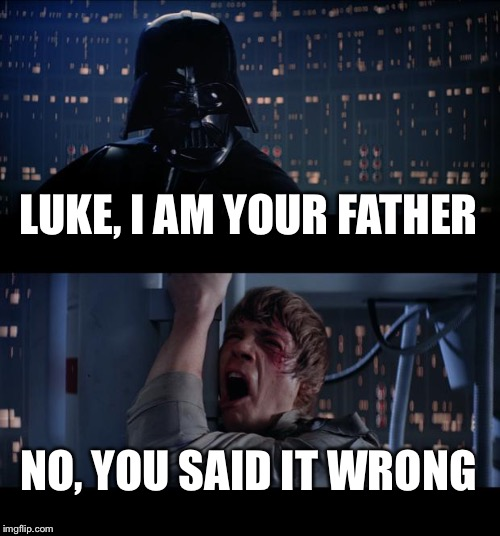 Star Wars No Meme | LUKE, I AM YOUR FATHER NO, YOU SAID IT WRONG | image tagged in memes,star wars no | made w/ Imgflip meme maker