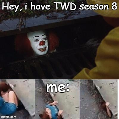 TWD be like | Hey, i have TWD season 8 me: | image tagged in twd,mood,carl,rick grimes,pennywise,negan and lucille | made w/ Imgflip meme maker