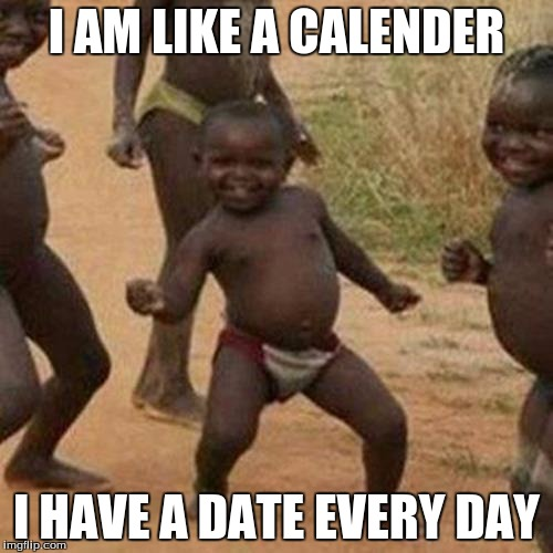 Third World Success Kid Meme | I AM LIKE A CALENDER I HAVE A DATE EVERY DAY | image tagged in memes,third world success kid | made w/ Imgflip meme maker