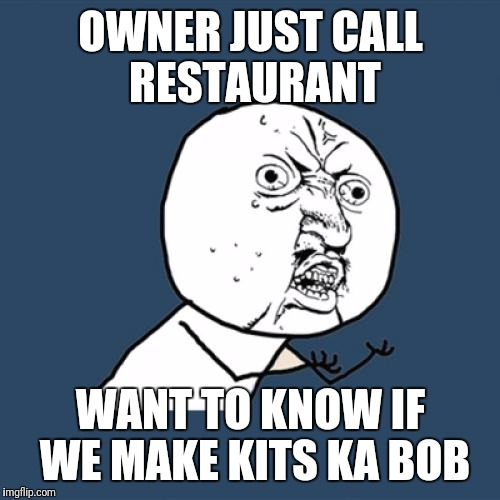 Y U No Meme | OWNER JUST CALL RESTAURANT WANT TO KNOW IF WE MAKE KITS KA BOB | image tagged in memes,y u no | made w/ Imgflip meme maker