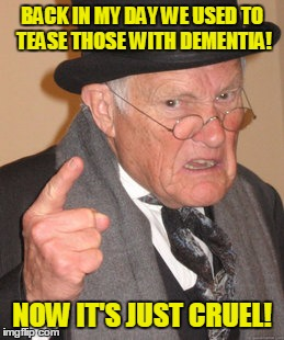 Back In My Day Meme | BACK IN MY DAY WE USED TO TEASE THOSE WITH DEMENTIA! NOW IT'S JUST CRUEL! | image tagged in memes,back in my day | made w/ Imgflip meme maker