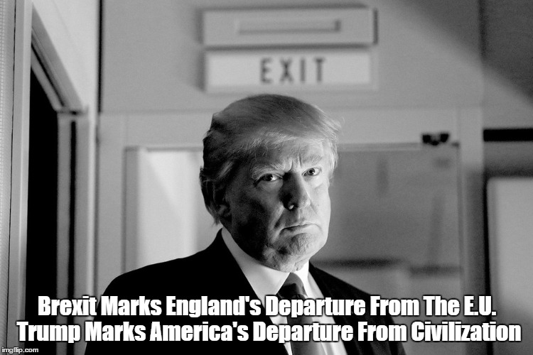 Brexit Marks England's Departure From The European Union. Trump Marks America's Departure From Civilization | Brexit Marks England's Departure From The E.U. Trump Marks America's Departure From Civilization | image tagged in devious donald,deplorable donald,despicable donald,dishonorable donald,mafia don,trump's a felon | made w/ Imgflip meme maker