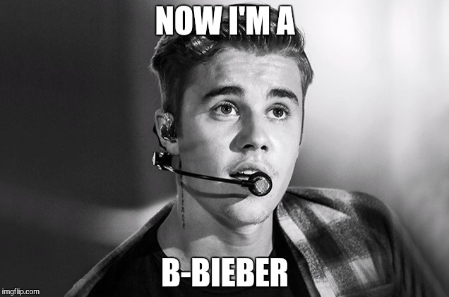 NOW I'M A B-BIEBER | made w/ Imgflip meme maker