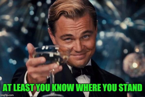 Leonardo Dicaprio Cheers Meme | AT LEAST YOU KNOW WHERE YOU STAND | image tagged in memes,leonardo dicaprio cheers | made w/ Imgflip meme maker