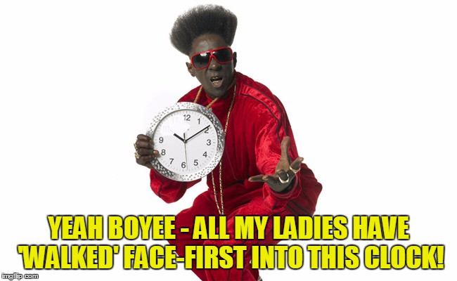 YEAH BOYEE - ALL MY LADIES HAVE 'WALKED' FACE-FIRST INTO THIS CLOCK! | made w/ Imgflip meme maker