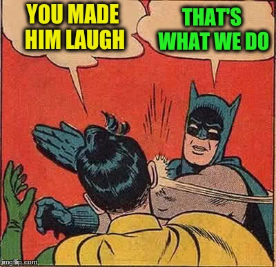 Batman Slapping Robin Meme | YOU MADE HIM LAUGH THAT'S WHAT WE DO | image tagged in memes,batman slapping robin | made w/ Imgflip meme maker