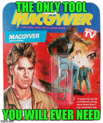 Life was so much simpler back then... | THE ONLY TOOL YOU WILL EVER NEED | image tagged in memes,funny,macgyver | made w/ Imgflip meme maker