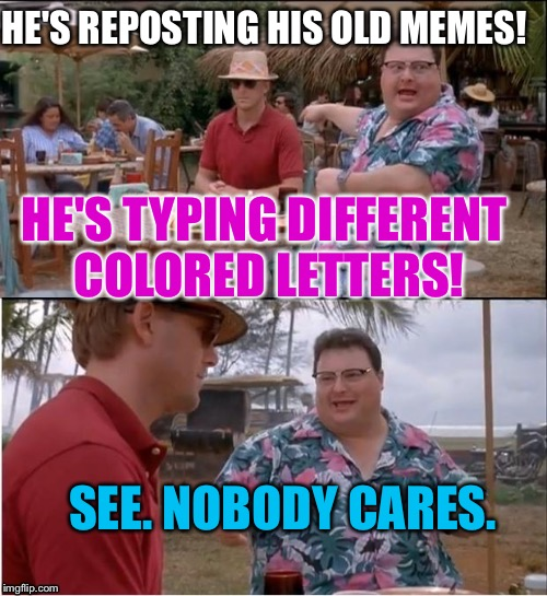 Nobody cares. | HE'S REPOSTING HIS OLD MEMES! SEE. NOBODY CARES. HE'S TYPING DIFFERENT COLORED LETTERS! | image tagged in purple pinecone,see nobody cares,meme gif,funny snitches get stitches,hawain pig,le goof | made w/ Imgflip meme maker
