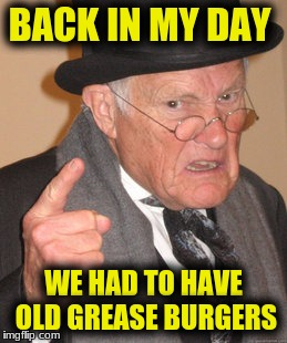 Back In My Day Meme | BACK IN MY DAY WE HAD TO HAVE OLD GREASE BURGERS | image tagged in memes,back in my day | made w/ Imgflip meme maker