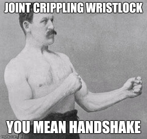 Overly Manly Man | JOINT CRIPPLING WRISTLOCK YOU MEAN HANDSHAKE | image tagged in overly manly man | made w/ Imgflip meme maker