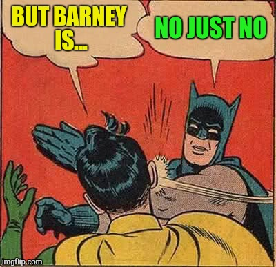 Batman Slapping Robin Meme | BUT BARNEY IS... NO JUST NO | image tagged in memes,batman slapping robin | made w/ Imgflip meme maker