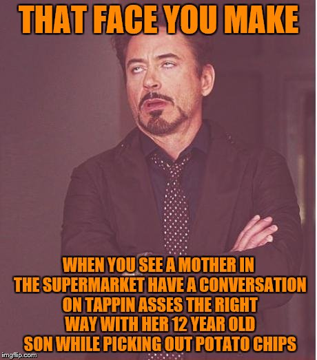 Face You Make Robert Downey Jr Meme | THAT FACE YOU MAKE WHEN YOU SEE A MOTHER IN THE SUPERMARKET HAVE A CONVERSATION ON TAPPIN ASSES THE RIGHT WAY WITH HER 12 YEAR OLD SON WHILE | image tagged in memes,face you make robert downey jr | made w/ Imgflip meme maker
