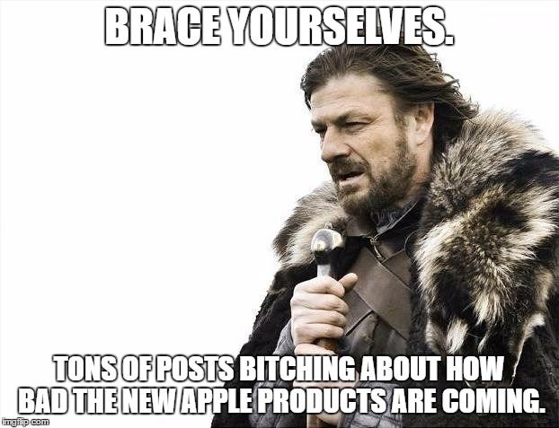 Brace Yourselves X is Coming Meme | BRACE YOURSELVES. TONS OF POSTS B**CHING ABOUT HOW BAD THE NEW APPLE PRODUCTS ARE COMING. | image tagged in memes,brace yourselves x is coming | made w/ Imgflip meme maker
