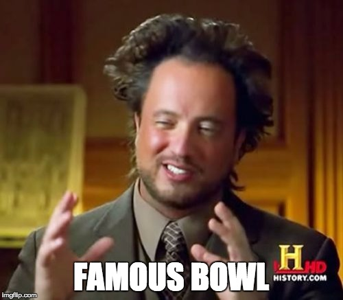 Ancient Aliens Meme | FAMOUS BOWL | image tagged in memes,ancient aliens | made w/ Imgflip meme maker