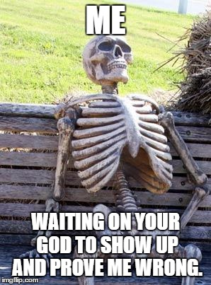 Waiting Skeleton Meme |  ME; WAITING ON YOUR GOD TO SHOW UP AND PROVE ME WRONG. | image tagged in memes,waiting skeleton | made w/ Imgflip meme maker