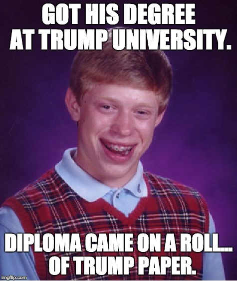 Bad Luck Brian Meme | GOT HIS DEGREE AT TRUMP UNIVERSITY. DIPLOMA CAME ON A ROLL...  OF TRUMP PAPER. | image tagged in memes,bad luck brian | made w/ Imgflip meme maker