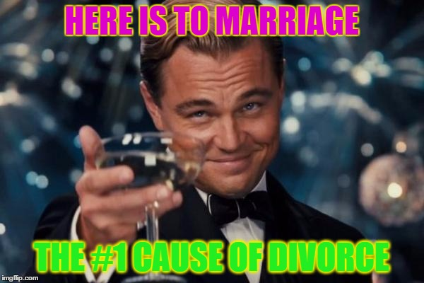 Leonardo Dicaprio Cheers Meme | HERE IS TO MARRIAGE THE #1 CAUSE OF DIVORCE | image tagged in memes,leonardo dicaprio cheers | made w/ Imgflip meme maker