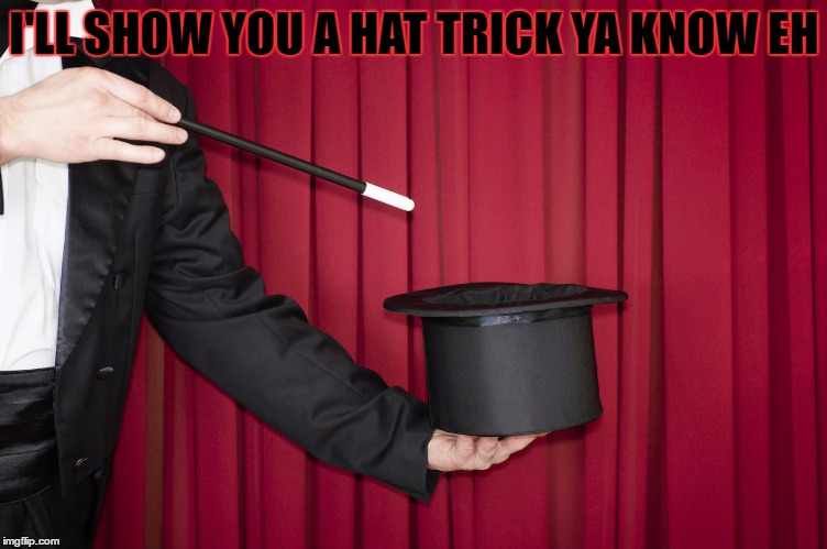 I'LL SHOW YOU A HAT TRICK YA KNOW EH | made w/ Imgflip meme maker