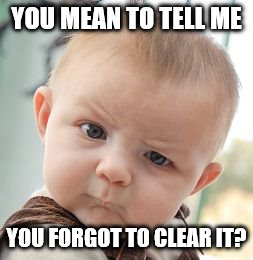 Skeptical Baby Meme | YOU MEAN TO TELL ME YOU FORGOT TO CLEAR IT? | image tagged in memes,skeptical baby | made w/ Imgflip meme maker