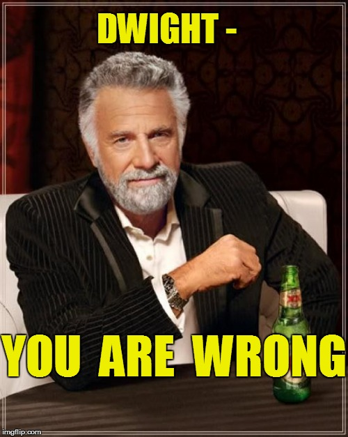 The Most Interesting Man In The World Meme | DWIGHT - YOU  ARE  WRONG | image tagged in memes,the most interesting man in the world | made w/ Imgflip meme maker