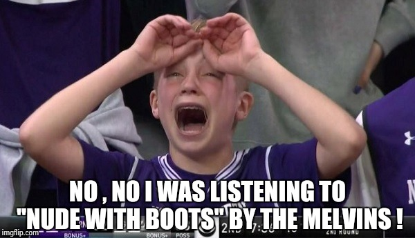 "Northwestern no  | NO , NO I WAS LISTENING TO ""NUDE WITH BOOTS"" BY THE MELVINS ! 
