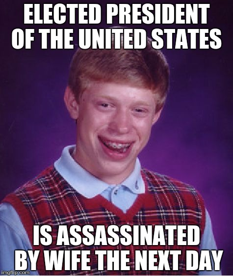 Bad Luck Brian Meme |  ELECTED PRESIDENT OF THE UNITED STATES; IS ASSASSINATED BY WIFE THE NEXT DAY | image tagged in memes,bad luck brian | made w/ Imgflip meme maker