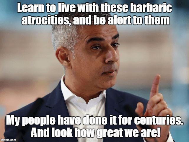Learn to live with these barbaric atrocities, and be alert to them My people have done it for centuries. And look how great we are! | image tagged in sadiq khan | made w/ Imgflip meme maker
