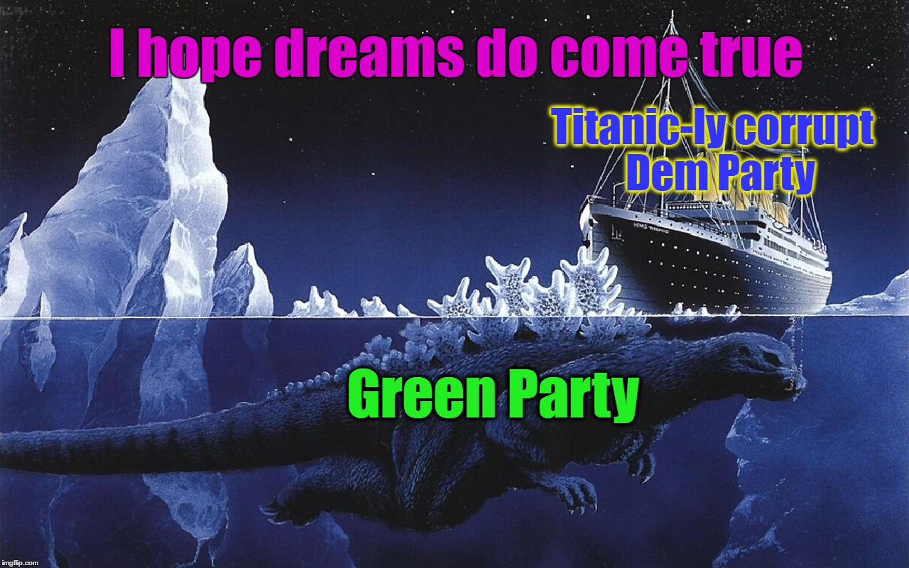 Sink that Mother F#cking ship Godzilla |  I hope dreams do come true; Titanic-ly corrupt  Dem Party; Green Party | image tagged in godzilla sinking the titanic,green party,democrat party,godzilla,politics,revolution | made w/ Imgflip meme maker