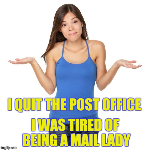 I don't know | I QUIT THE POST OFFICE I WAS TIRED OF BEING A MAIL LADY | image tagged in i don't know | made w/ Imgflip meme maker