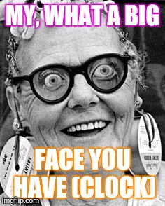 May Day! May Day ! | MY, WHAT A BIG FACE YOU HAVE (CLOCK) | image tagged in may day may day | made w/ Imgflip meme maker