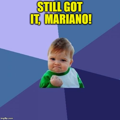 Success Kid Meme | STILL GOT IT,  MARIANO! | image tagged in memes,success kid | made w/ Imgflip meme maker