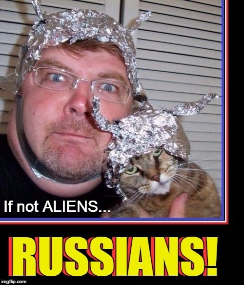 Don't Say I Didn't Warn You | If not ALIENS... | image tagged in vince vance,aliens,russians,tin foil hat,cats,cat in a tin foil hat | made w/ Imgflip meme maker