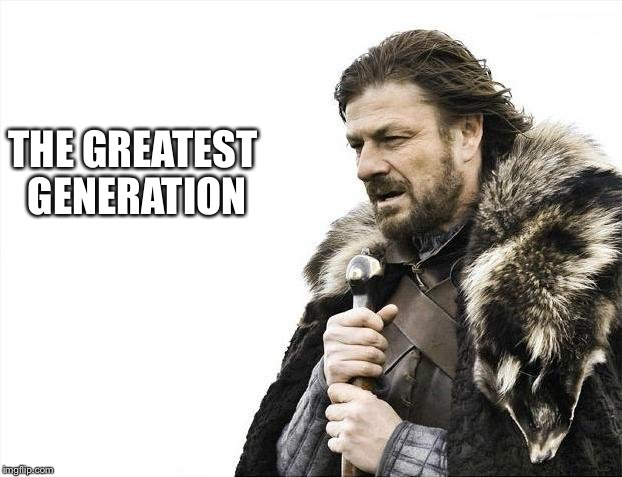 Brace Yourselves X is Coming Meme | THE GREATEST GENERATION | image tagged in memes,brace yourselves x is coming | made w/ Imgflip meme maker